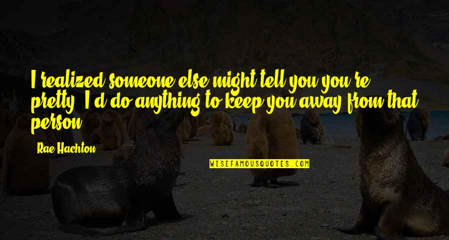 Rae Hachton Quotes By Rae Hachton: I realized someone else might tell you you're