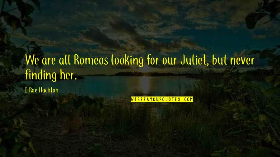 Rae Hachton Quotes By Rae Hachton: We are all Romeos looking for our Juliet,