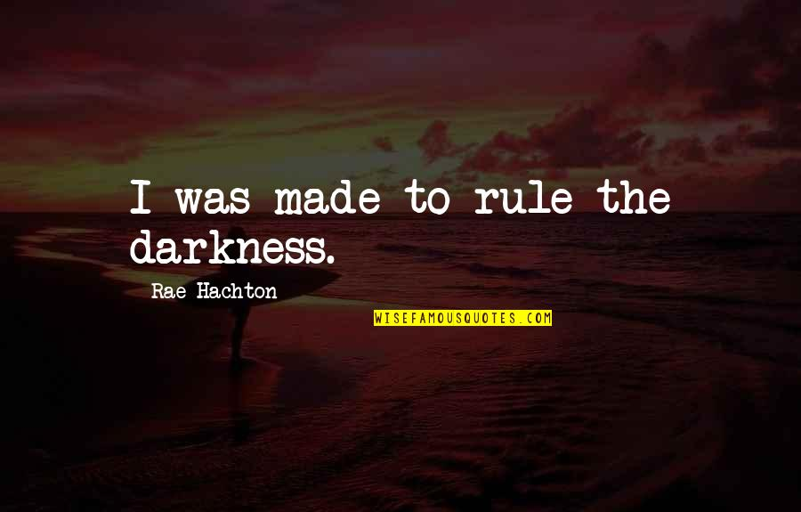 Rae Hachton Quotes By Rae Hachton: I was made to rule the darkness.