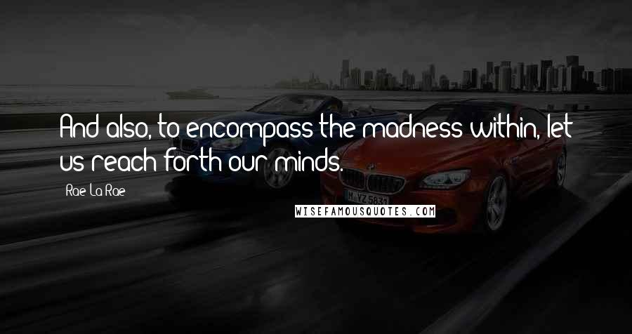 Rae La Rae quotes: And also, to encompass the madness within, let us reach forth our minds.