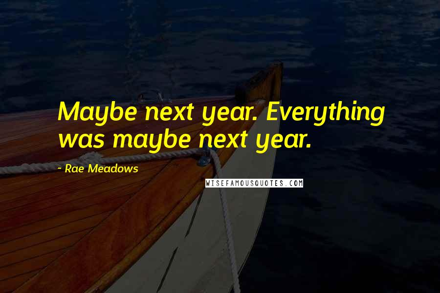 Rae Meadows quotes: Maybe next year. Everything was maybe next year.