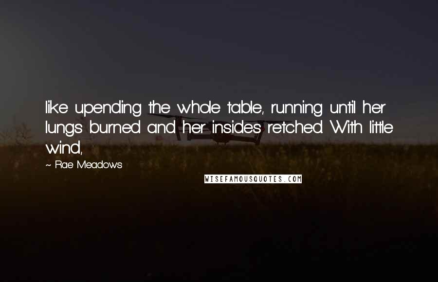 Rae Meadows quotes: like upending the whole table, running until her lungs burned and her insides retched. With little wind,