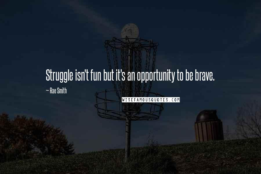 Rae Smith quotes: Struggle isn't fun but it's an opportunity to be brave.