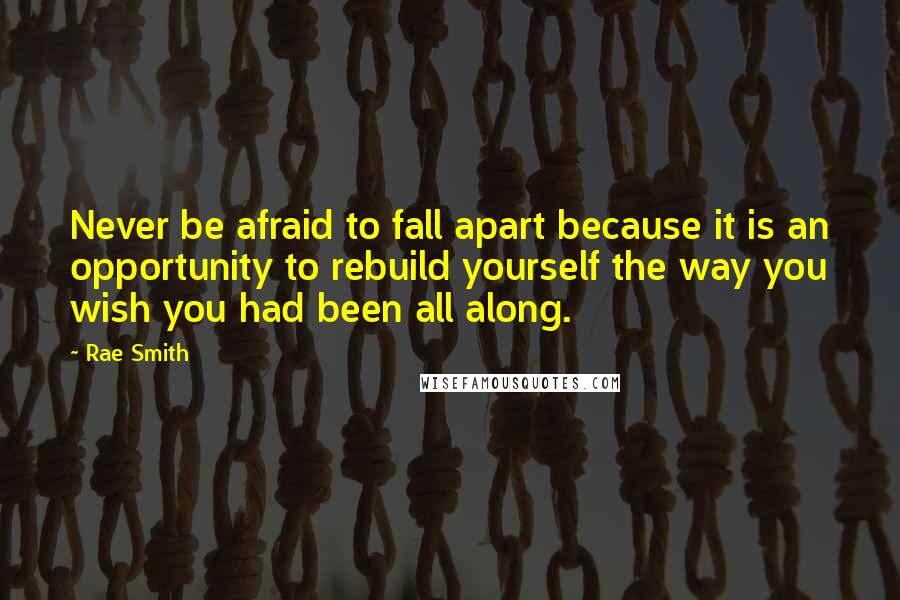 Rae Smith quotes: Never be afraid to fall apart because it is an opportunity to rebuild yourself the way you wish you had been all along.