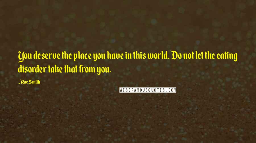 Rae Smith quotes: You deserve the place you have in this world. Do not let the eating disorder take that from you.