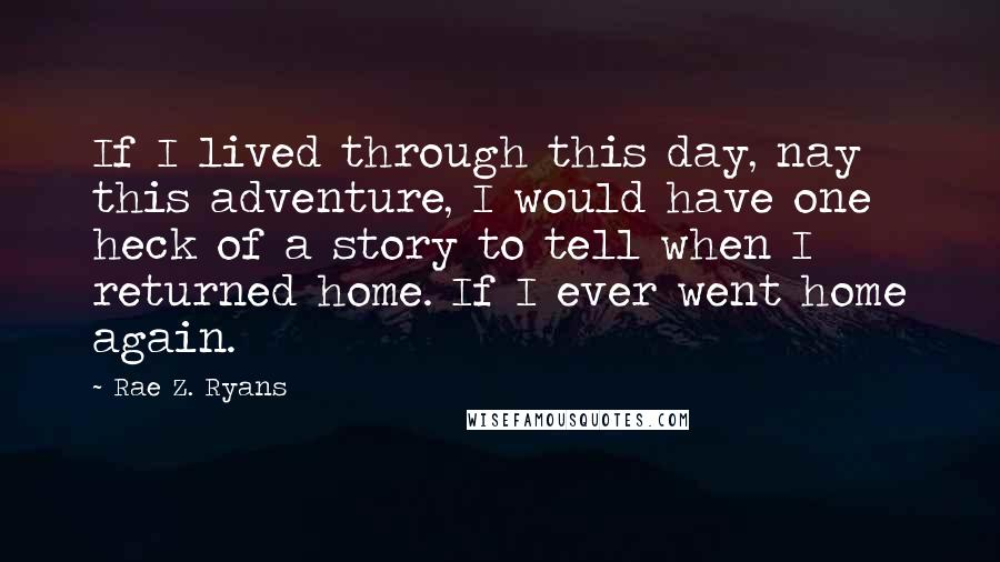 Rae Z. Ryans quotes: If I lived through this day, nay this adventure, I would have one heck of a story to tell when I returned home. If I ever went home again.