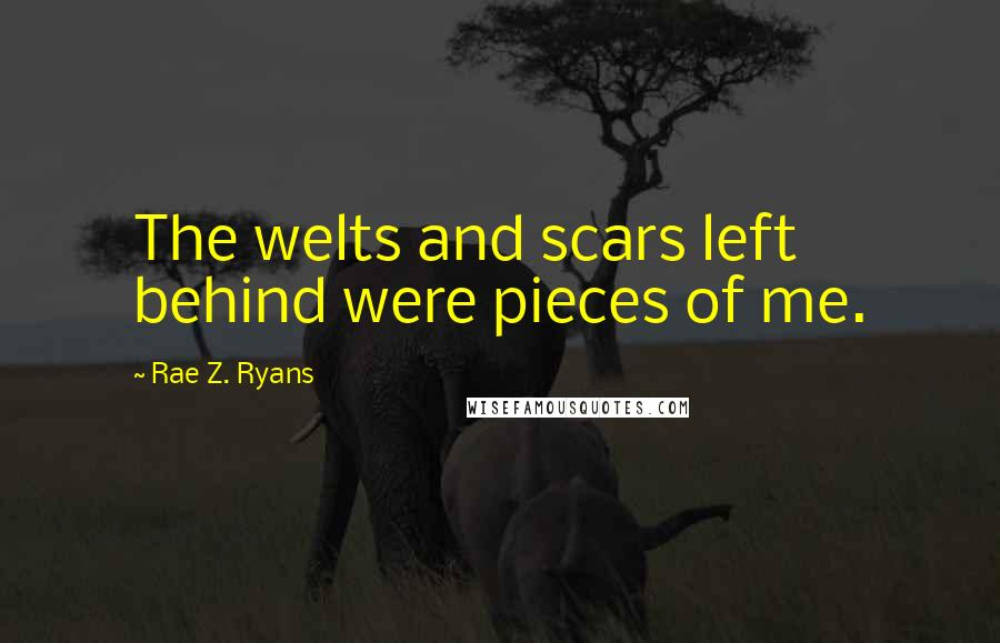 Rae Z. Ryans quotes: The welts and scars left behind were pieces of me.