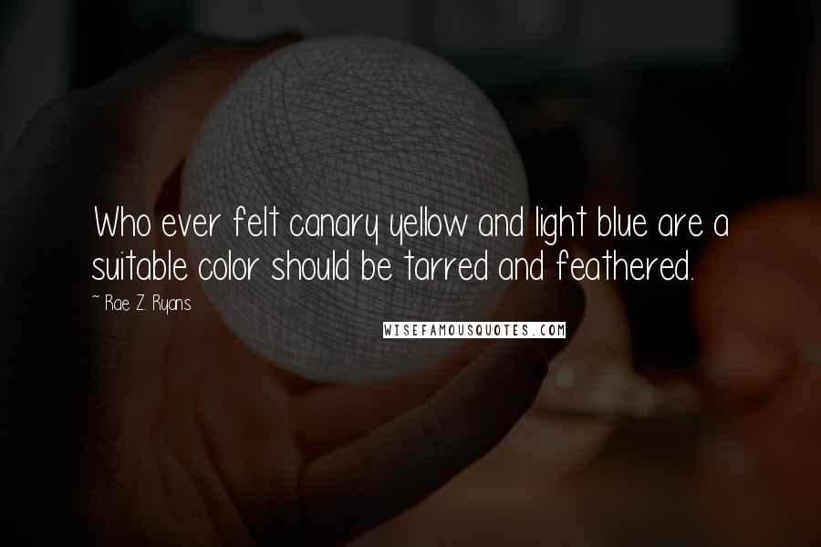 Rae Z. Ryans quotes: Who ever felt canary yellow and light blue are a suitable color should be tarred and feathered.
