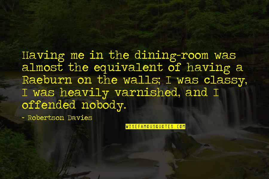 Raeburn Quotes By Robertson Davies: Having me in the dining-room was almost the