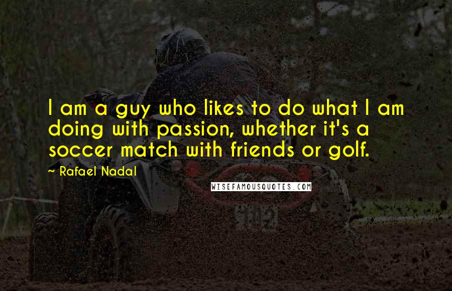 Rafael Nadal quotes: I am a guy who likes to do what I am doing with passion, whether it's a soccer match with friends or golf.