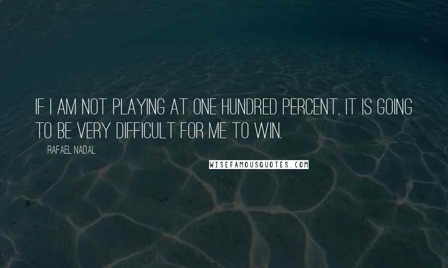 Rafael Nadal quotes: If I am not playing at one hundred percent, it is going to be very difficult for me to win.