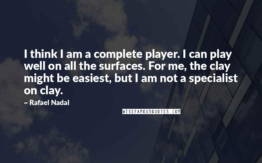 Rafael Nadal quotes: I think I am a complete player. I can play well on all the surfaces. For me, the clay might be easiest, but I am not a specialist on clay.