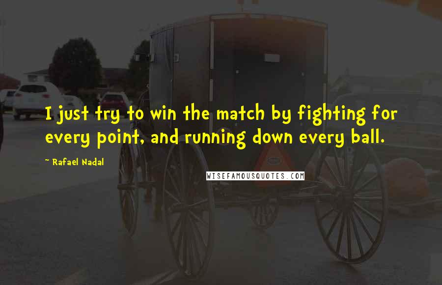 Rafael Nadal quotes: I just try to win the match by fighting for every point, and running down every ball.
