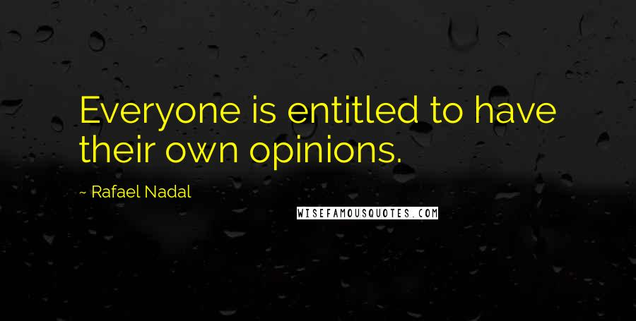 Rafael Nadal quotes: Everyone is entitled to have their own opinions.