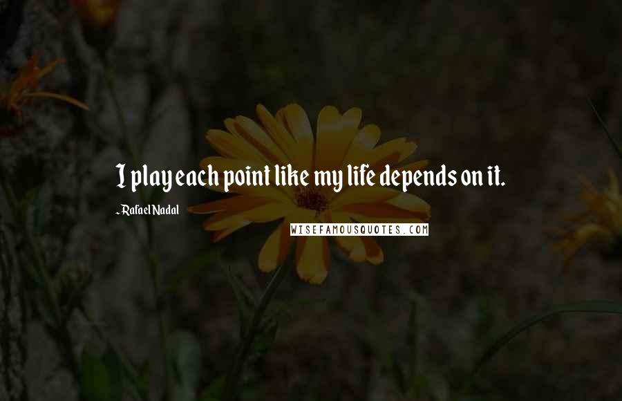 Rafael Nadal quotes: I play each point like my life depends on it.