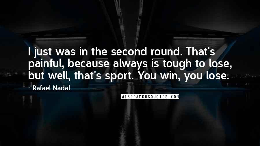 Rafael Nadal quotes: I just was in the second round. That's painful, because always is tough to lose, but well, that's sport. You win, you lose.