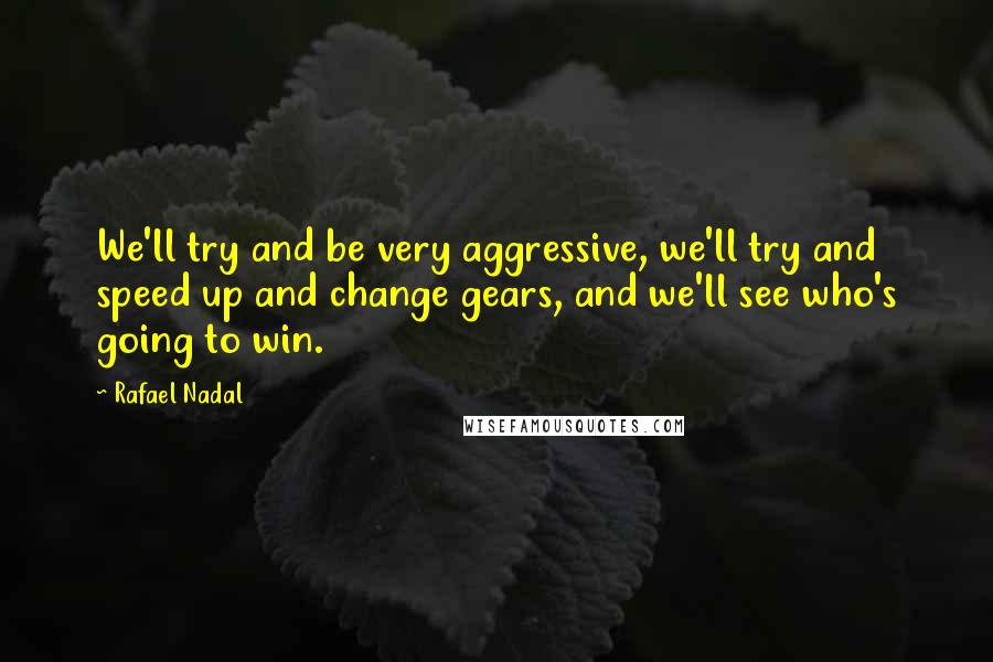 Rafael Nadal quotes: We'll try and be very aggressive, we'll try and speed up and change gears, and we'll see who's going to win.