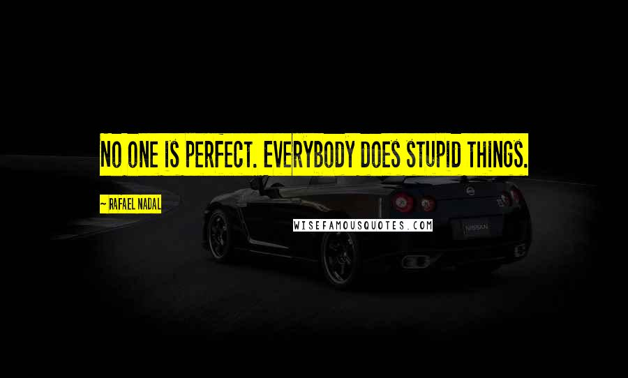 Rafael Nadal quotes: No one is perfect. Everybody does stupid things.