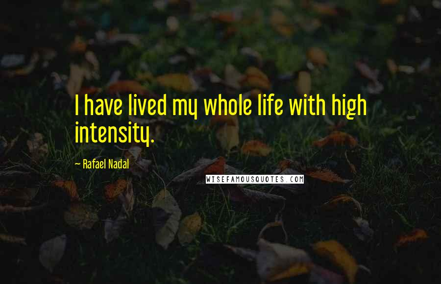 Rafael Nadal quotes: I have lived my whole life with high intensity.