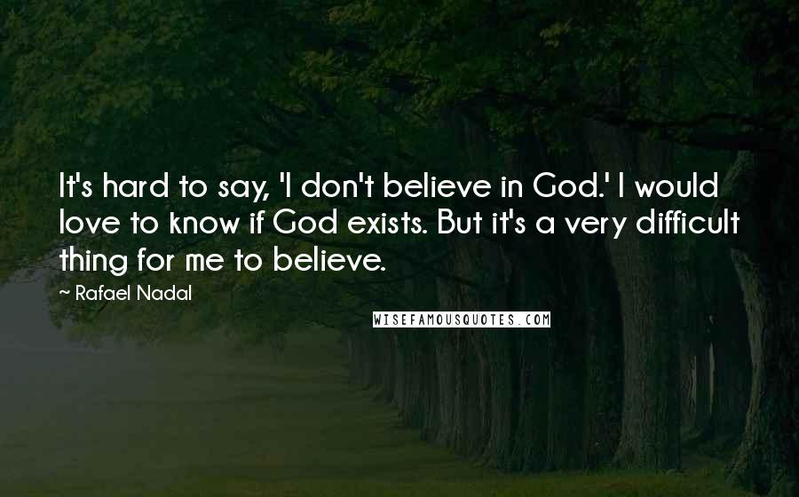 Rafael Nadal quotes: It's hard to say, 'I don't believe in God.' I would love to know if God exists. But it's a very difficult thing for me to believe.
