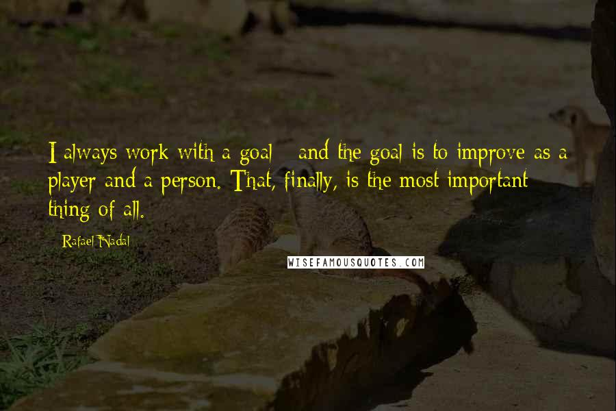 Rafael Nadal quotes: I always work with a goal - and the goal is to improve as a player and a person. That, finally, is the most important thing of all.