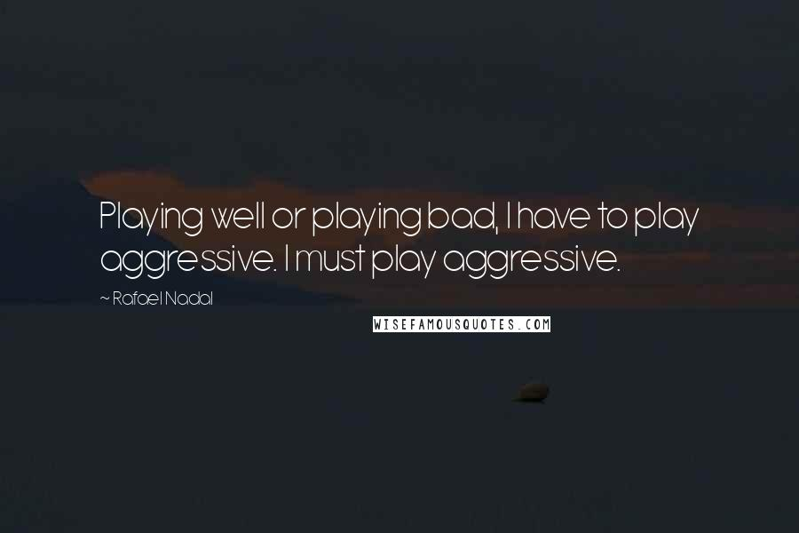 Rafael Nadal quotes: Playing well or playing bad, I have to play aggressive. I must play aggressive.