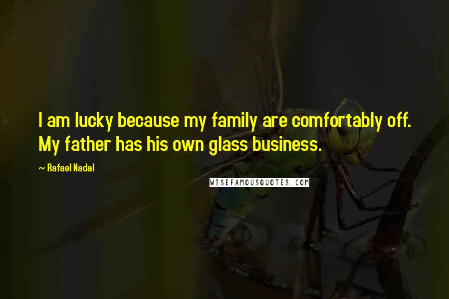 Rafael Nadal quotes: I am lucky because my family are comfortably off. My father has his own glass business.