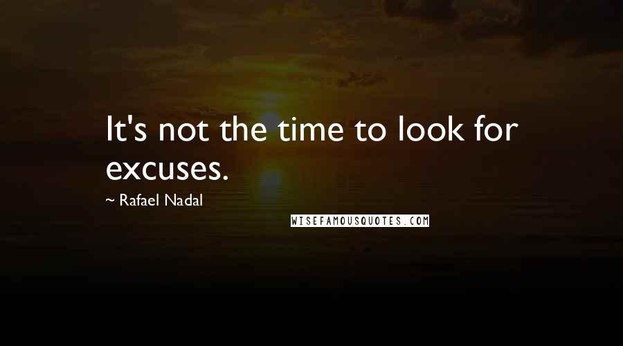 Rafael Nadal quotes: It's not the time to look for excuses.