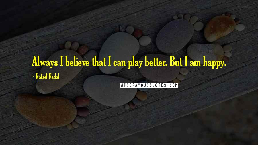 Rafael Nadal quotes: Always I believe that I can play better. But I am happy.