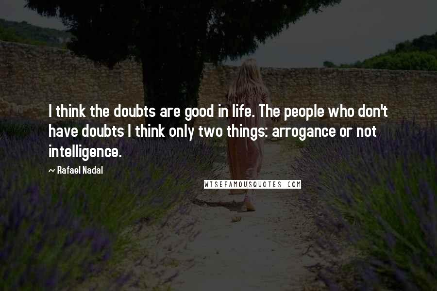 Rafael Nadal quotes: I think the doubts are good in life. The people who don't have doubts I think only two things: arrogance or not intelligence.
