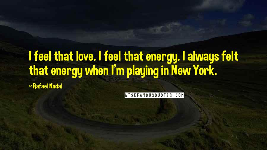 Rafael Nadal quotes: I feel that love. I feel that energy. I always felt that energy when I'm playing in New York.