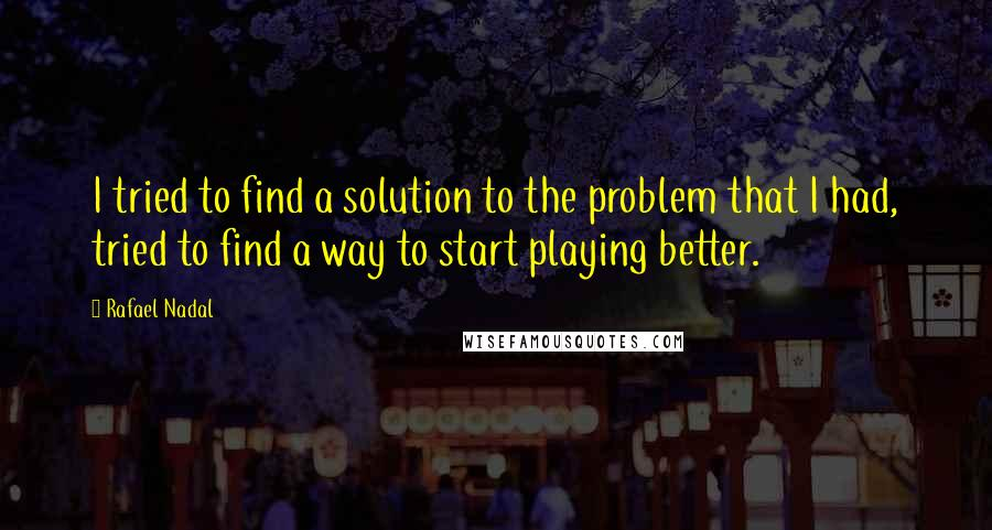 Rafael Nadal quotes: I tried to find a solution to the problem that I had, tried to find a way to start playing better.
