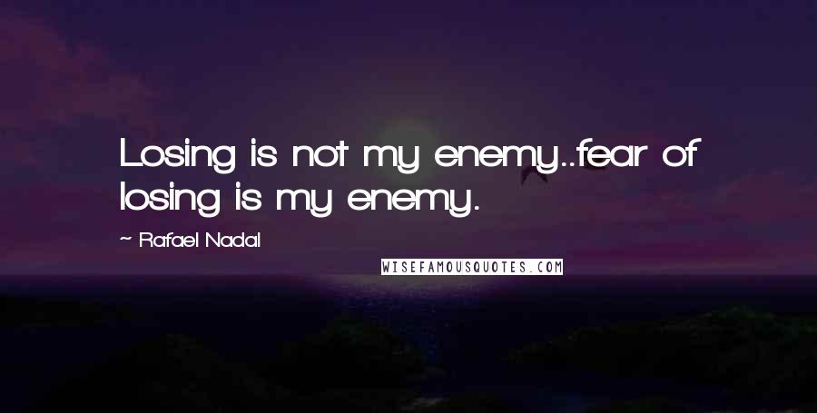 Rafael Nadal quotes: Losing is not my enemy..fear of losing is my enemy.