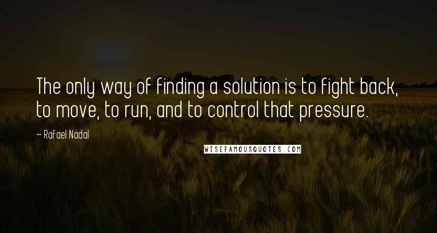 Rafael Nadal quotes: The only way of finding a solution is to fight back, to move, to run, and to control that pressure.