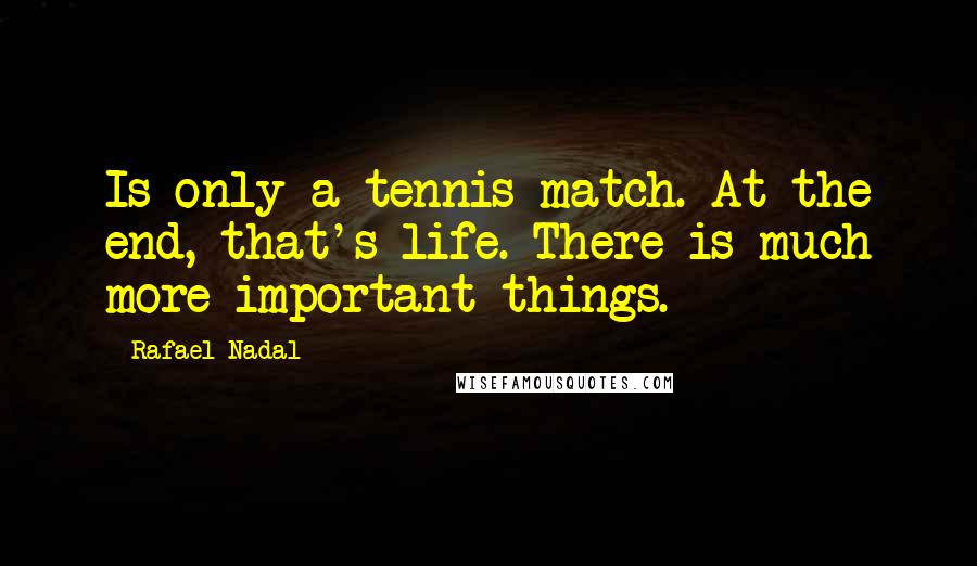 Rafael Nadal quotes: Is only a tennis match. At the end, that's life. There is much more important things.