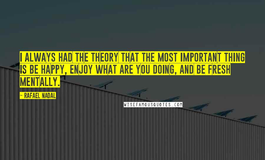 Rafael Nadal quotes: I always had the theory that the most important thing is be happy, enjoy what are you doing, and be fresh mentally.