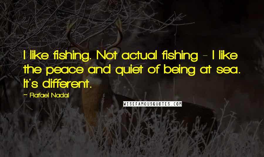 Rafael Nadal quotes: I like fishing. Not actual fishing - I like the peace and quiet of being at sea. It's different.