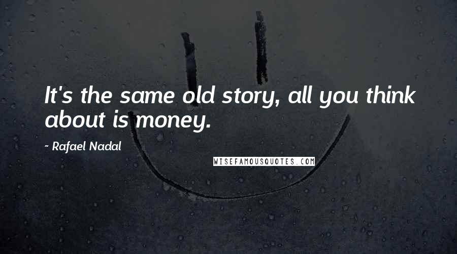 Rafael Nadal quotes: It's the same old story, all you think about is money.