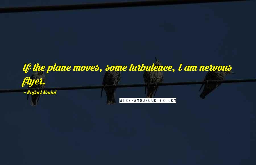 Rafael Nadal quotes: If the plane moves, some turbulence, I am nervous flyer.