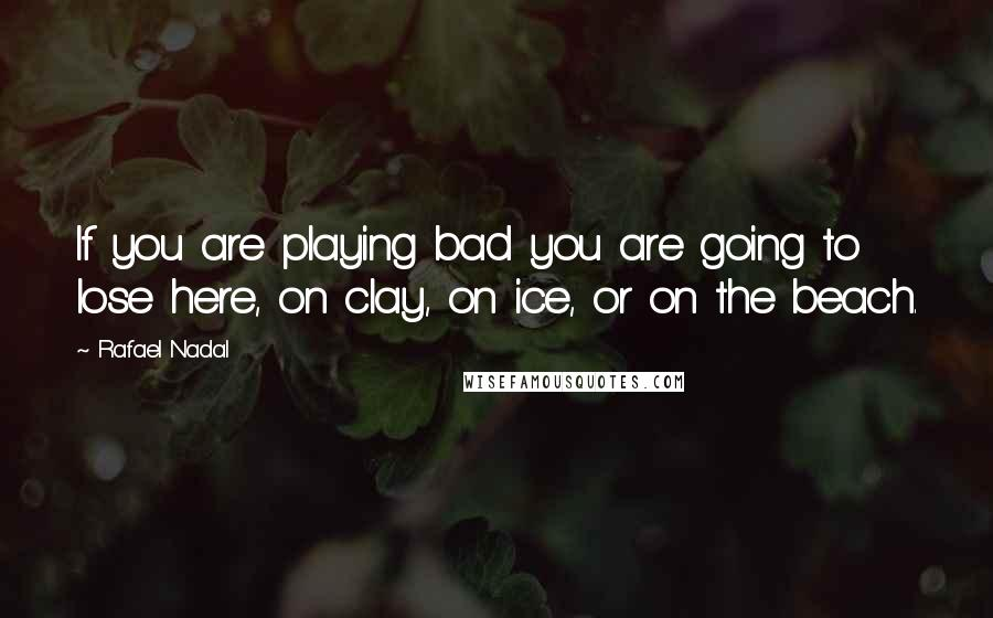 Rafael Nadal quotes: If you are playing bad you are going to lose here, on clay, on ice, or on the beach.