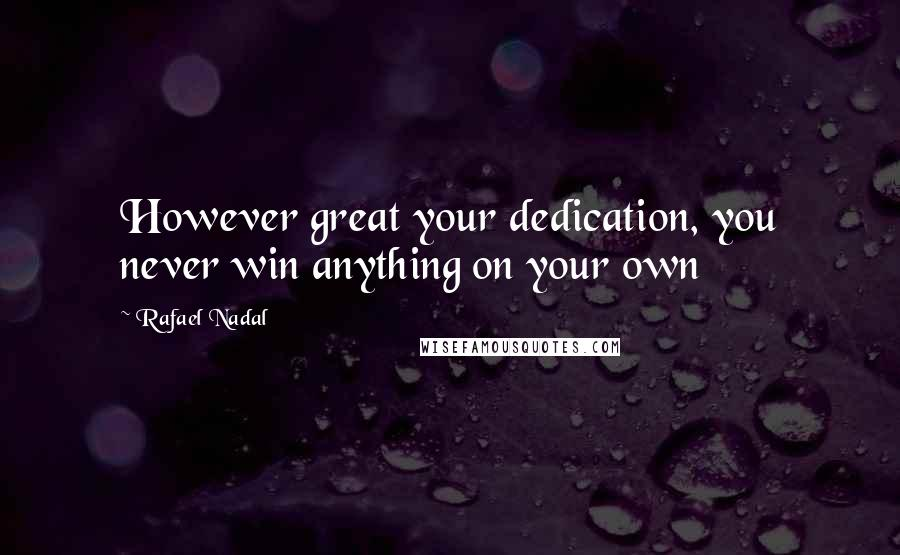 Rafael Nadal quotes: However great your dedication, you never win anything on your own