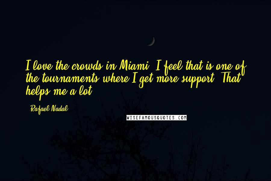 Rafael Nadal quotes: I love the crowds in Miami. I feel that is one of the tournaments where I get more support. That helps me a lot.