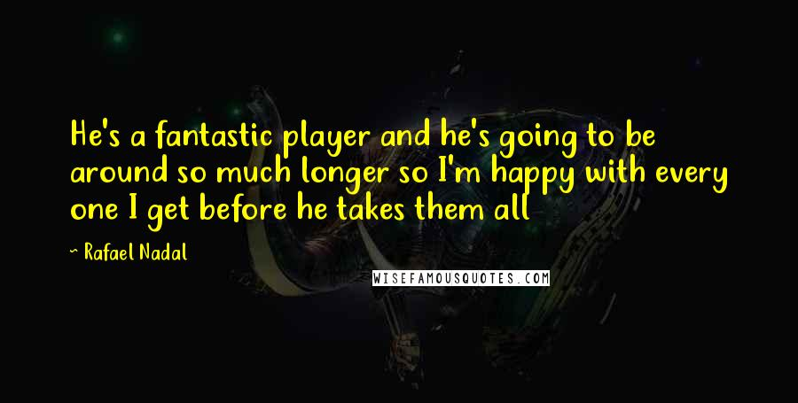 Rafael Nadal quotes: He's a fantastic player and he's going to be around so much longer so I'm happy with every one I get before he takes them all