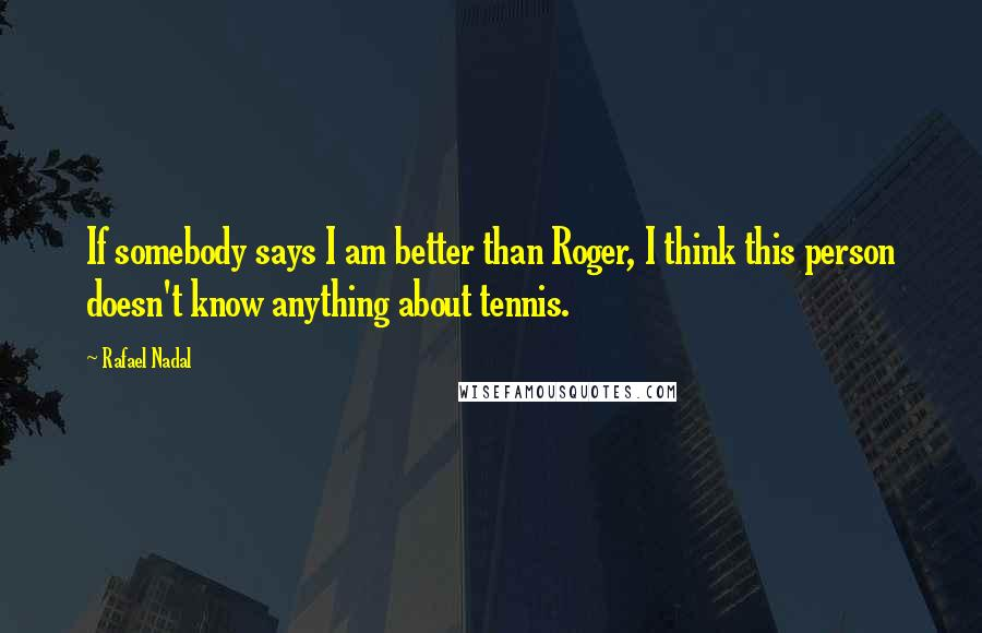 Rafael Nadal quotes: If somebody says I am better than Roger, I think this person doesn't know anything about tennis.