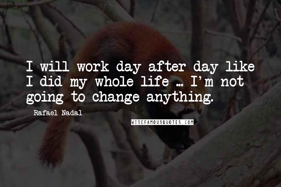 Rafael Nadal quotes: I will work day after day like I did my whole life ... I'm not going to change anything.