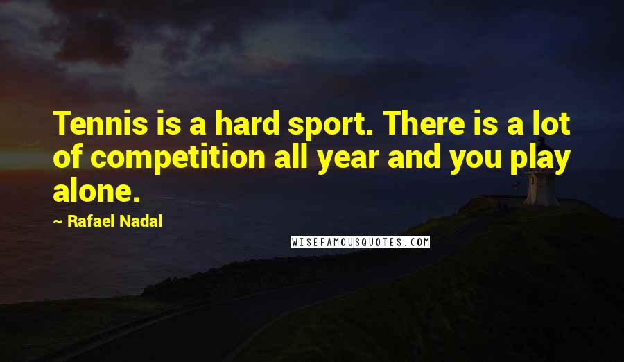Rafael Nadal quotes: Tennis is a hard sport. There is a lot of competition all year and you play alone.