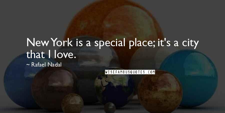 Rafael Nadal quotes: New York is a special place; it's a city that I love.