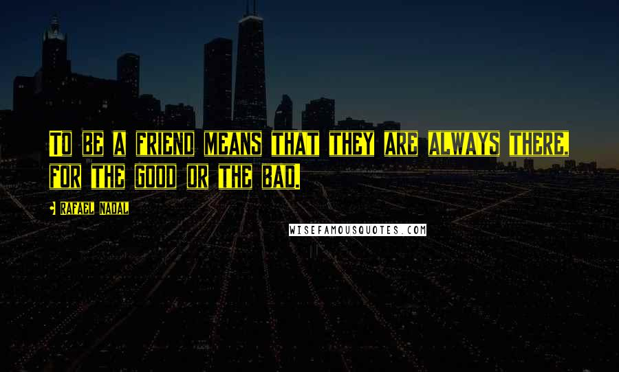 Rafael Nadal quotes: To be a friend means that they are always there, for the good or the bad.
