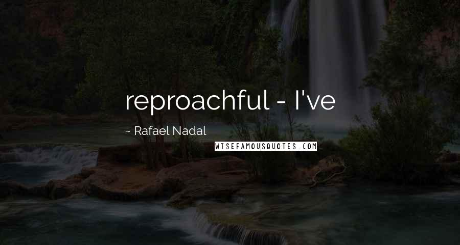 Rafael Nadal quotes: reproachful - I've