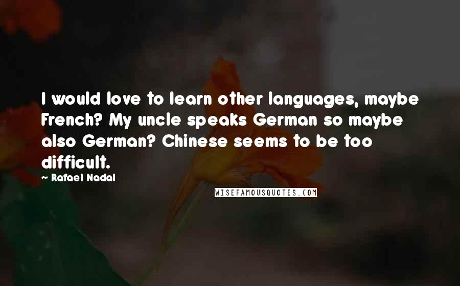 Rafael Nadal quotes: I would love to learn other languages, maybe French? My uncle speaks German so maybe also German? Chinese seems to be too difficult.